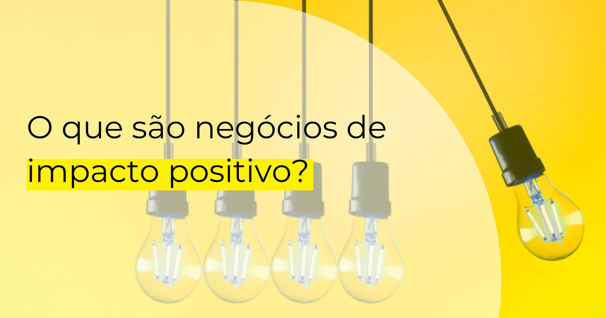 """Cinco lâmpadas suspensas em fundo amarelo. O texto sobreposto questiona """"O que são negócios de impacto positivo?"""""""